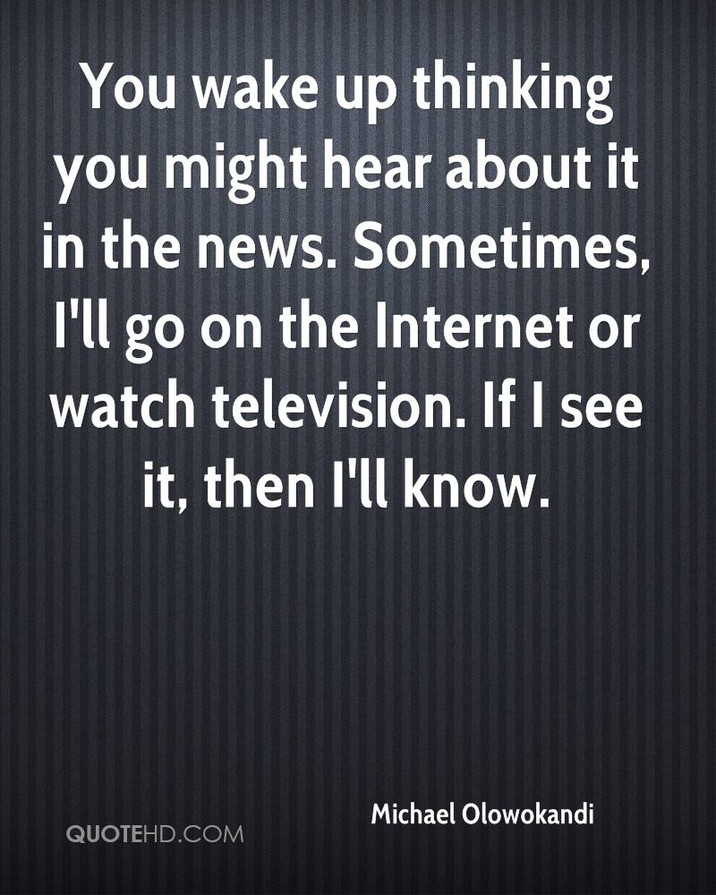 You wake up thinking you might hear about it in the news. Sometimes, I'll go on the Internet or watch television. If I see it, then I'll know.