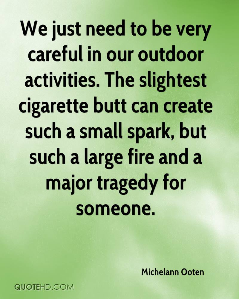 We just need to be very careful in our outdoor activities. The slightest cigarette butt can create such a small spark, but such a large fire and a major tragedy for someone.