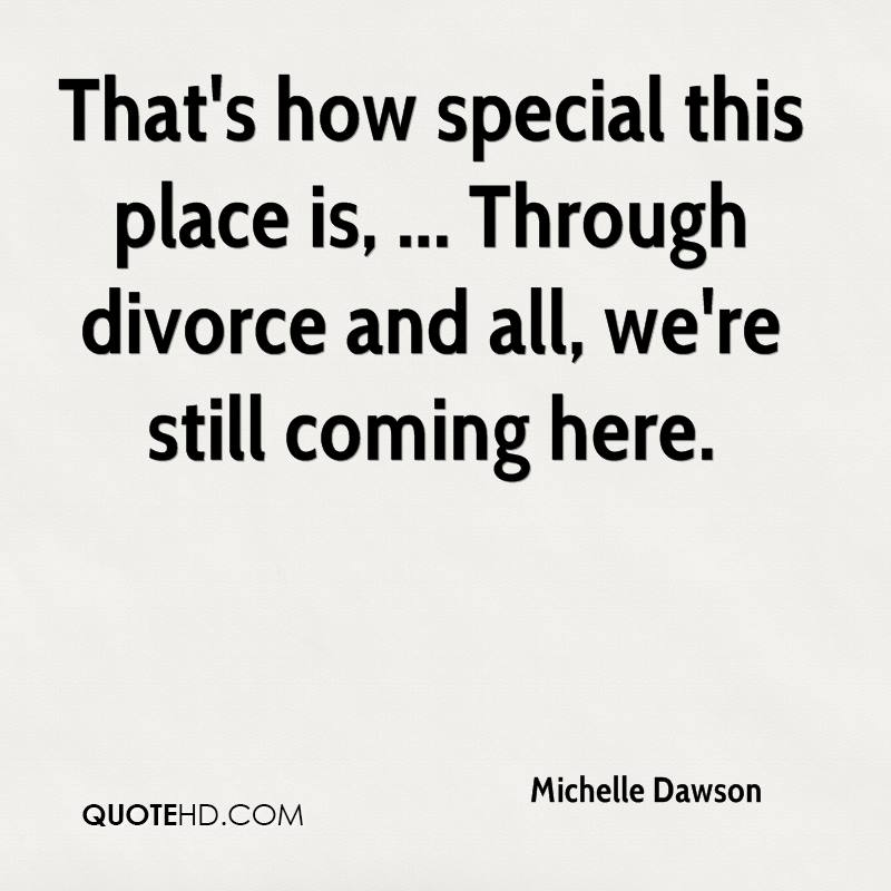 That's how special this place is, ... Through divorce and all, we're still coming here.