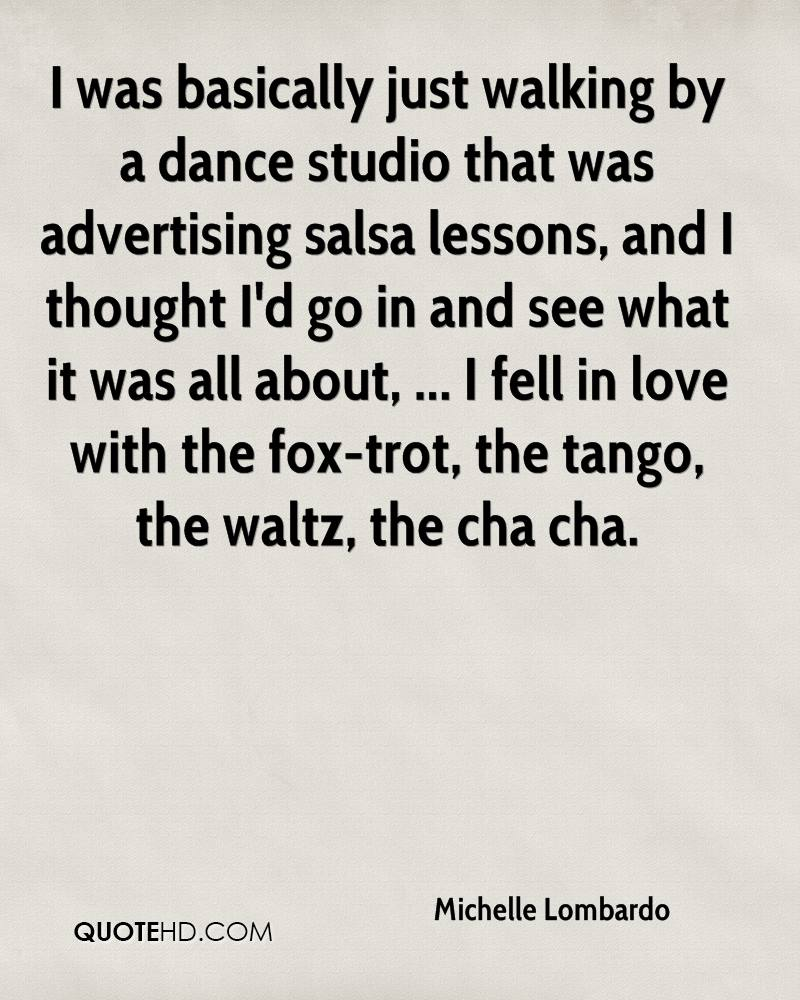 I was basically just walking by a dance studio that was advertising salsa lessons, and I thought I'd go in and see what it was all about, ... I fell in love with the fox-trot, the tango, the waltz, the cha cha.