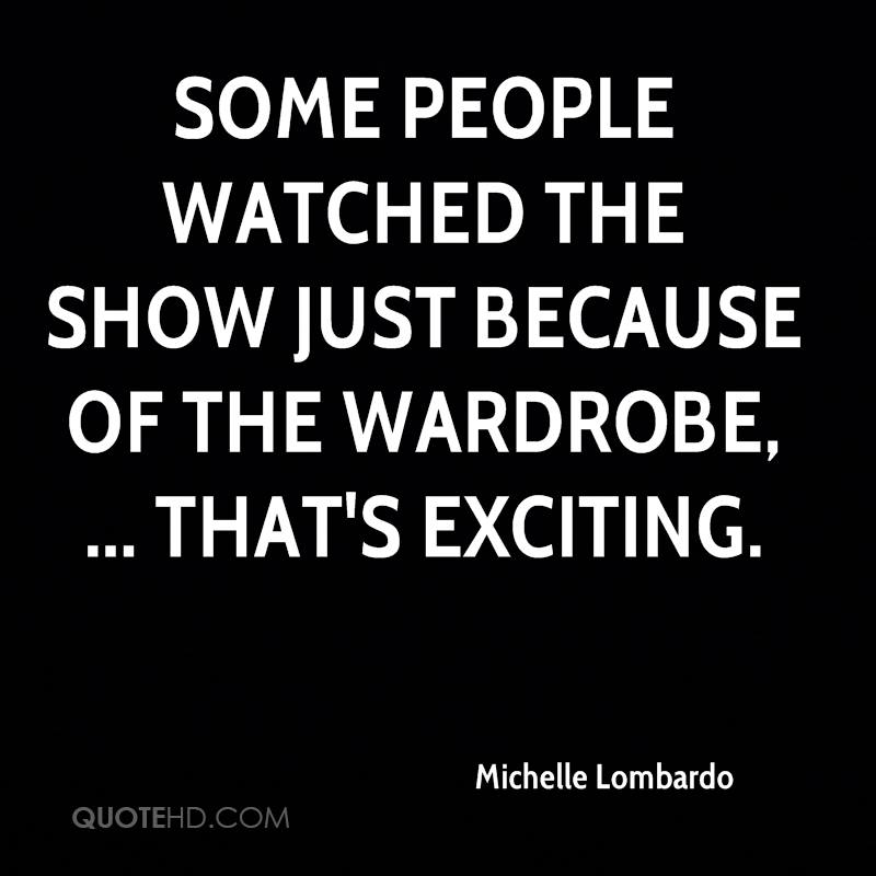 Some people watched the show just because of the wardrobe, ... That's exciting.