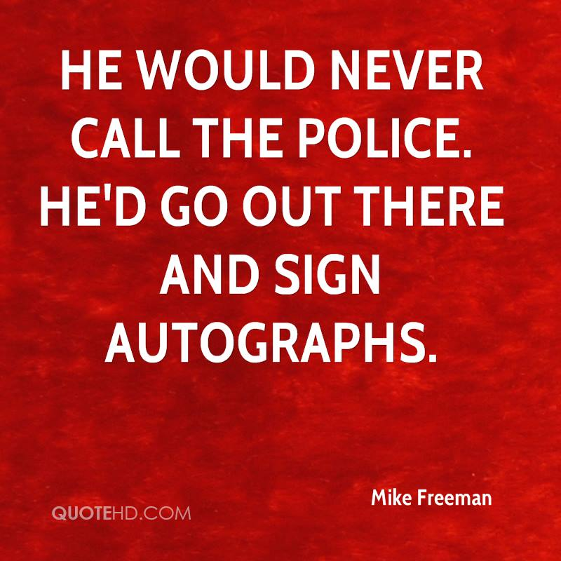 He would never call the police. He'd go out there and sign autographs.