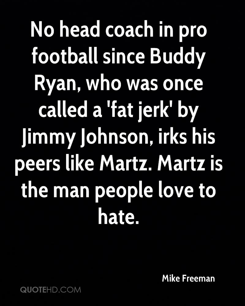 No head coach in pro football since Buddy Ryan, who was once called a 'fat jerk' by Jimmy Johnson, irks his peers like Martz. Martz is the man people love to hate.