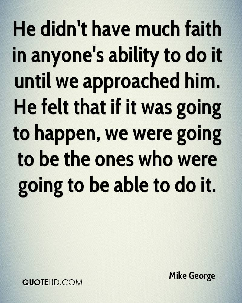 He didn't have much faith in anyone's ability to do it until we approached him. He felt that if it was going to happen, we were going to be the ones who were going to be able to do it.