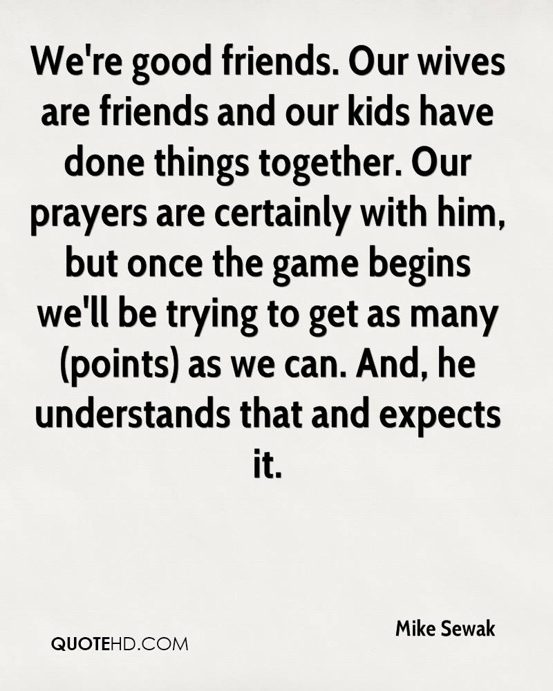 We're good friends. Our wives are friends and our kids have done things together. Our prayers are certainly with him, but once the game begins we'll be trying to get as many (points) as we can. And, he understands that and expects it.