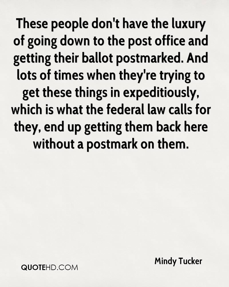 These people don't have the luxury of going down to the post office and getting their ballot postmarked. And lots of times when they're trying to get these things in expeditiously, which is what the federal law calls for they, end up getting them back here without a postmark on them.