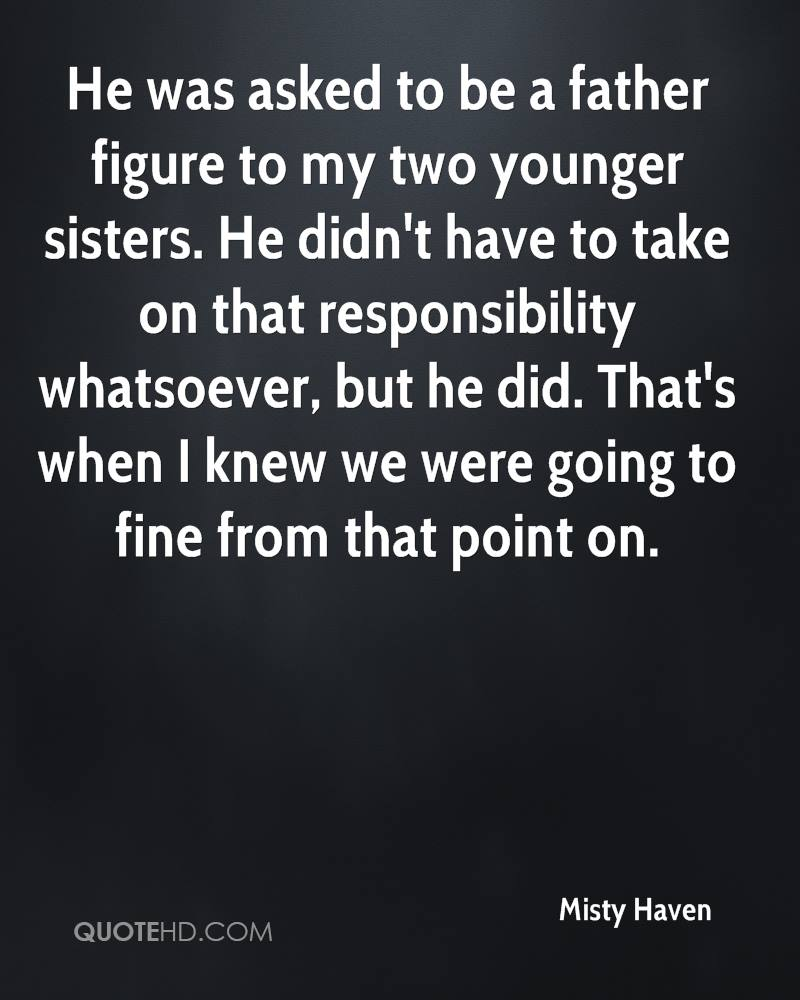 He was asked to be a father figure to my two younger sisters. He didn't have to take on that responsibility whatsoever, but he did. That's when I knew we were going to fine from that point on.