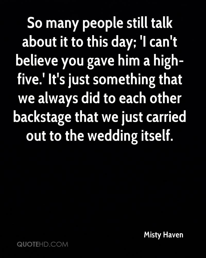 So many people still talk about it to this day; 'I can't believe you gave him a high-five.' It's just something that we always did to each other backstage that we just carried out to the wedding itself.