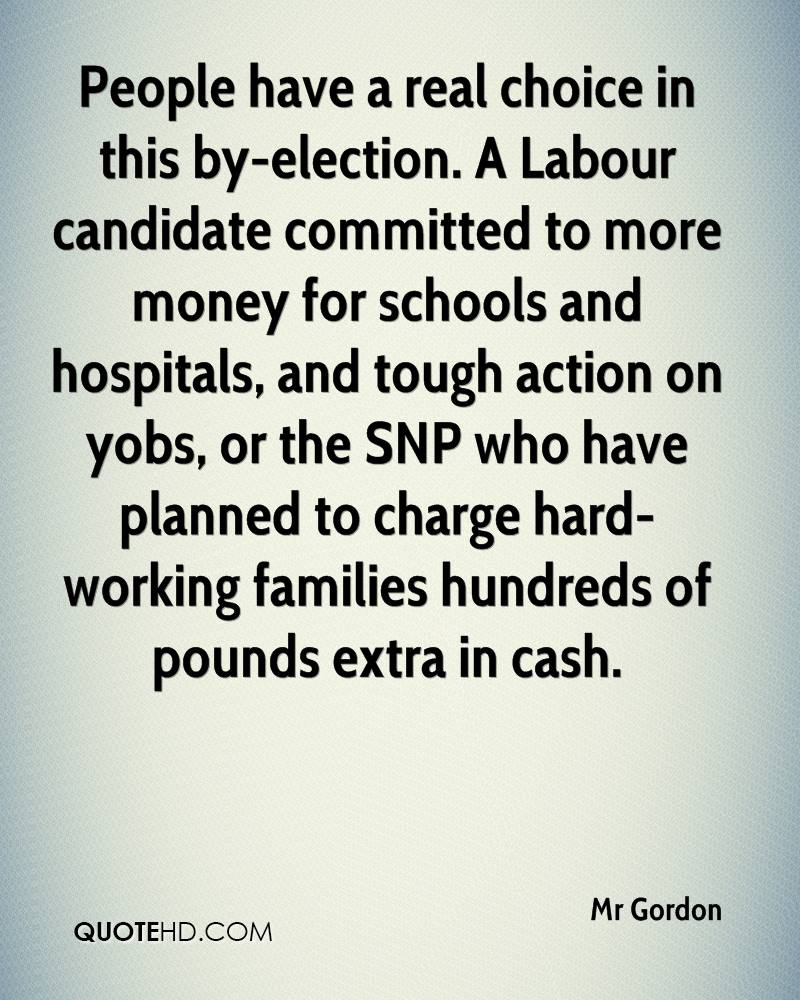 People have a real choice in this by-election. A Labour candidate committed to more money for schools and hospitals, and tough action on yobs, or the SNP who have planned to charge hard-working families hundreds of pounds extra in cash.