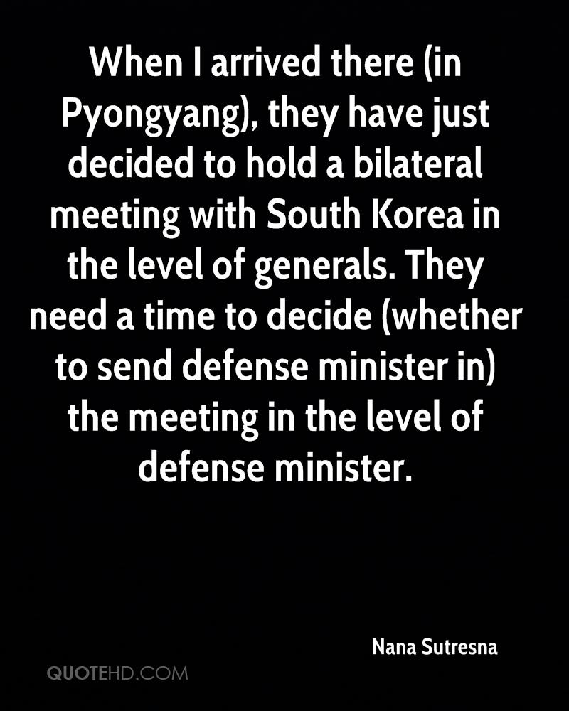 When I arrived there (in Pyongyang), they have just decided to hold a bilateral meeting with South Korea in the level of generals. They need a time to decide (whether to send defense minister in) the meeting in the level of defense minister.