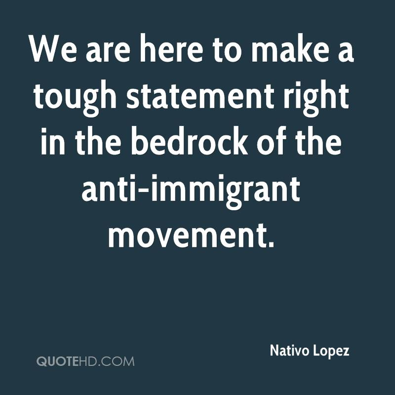 We are here to make a tough statement right in the bedrock of the anti-immigrant movement.