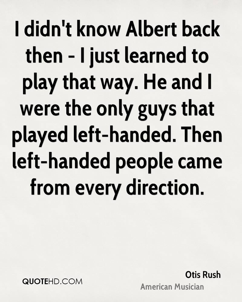 I didn't know Albert back then - I just learned to play that way. He and I were the only guys that played left-handed. Then left-handed people came from every direction.