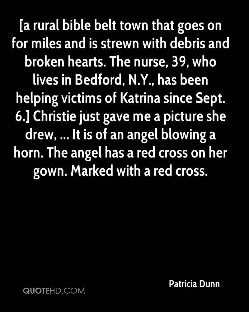 [a rural bible belt town that goes on for miles and is strewn with debris and broken hearts. The nurse, 39, who lives in Bedford, N.Y., has been helping victims of Katrina since Sept. 6.] Christie just gave me a picture she drew, ... It is of an angel blowing a horn. The angel has a red cross on her gown. Marked with a red cross.