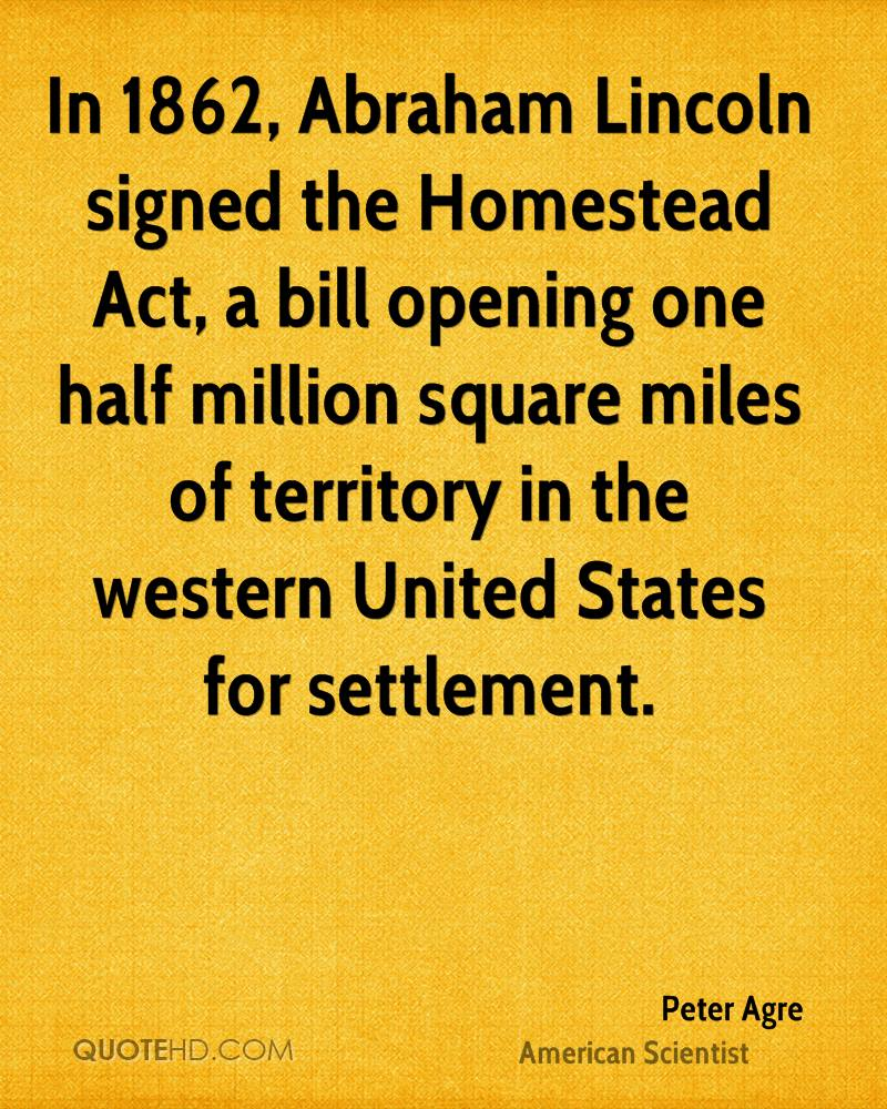 In 1862, Abraham Lincoln signed the Homestead Act, a bill opening one half million square miles of territory in the western United States for settlement.