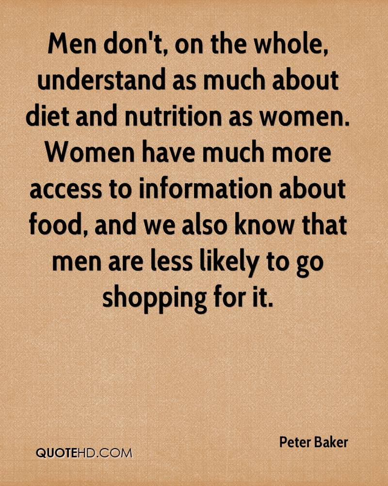 Men don't, on the whole, understand as much about diet and nutrition as women. Women have much more access to information about food, and we also know that men are less likely to go shopping for it.