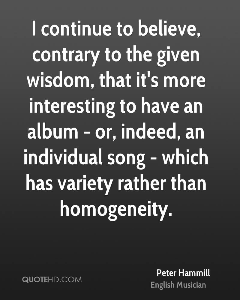 I continue to believe, contrary to the given wisdom, that it's more interesting to have an album - or, indeed, an individual song - which has variety rather than homogeneity.