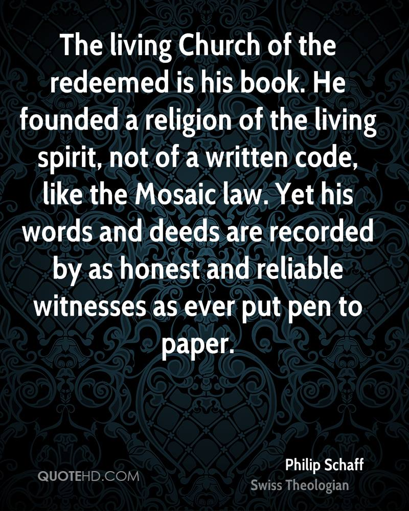 The living Church of the redeemed is his book. He founded a religion of the living spirit, not of a written code, like the Mosaic law. Yet his words and deeds are recorded by as honest and reliable witnesses as ever put pen to paper.