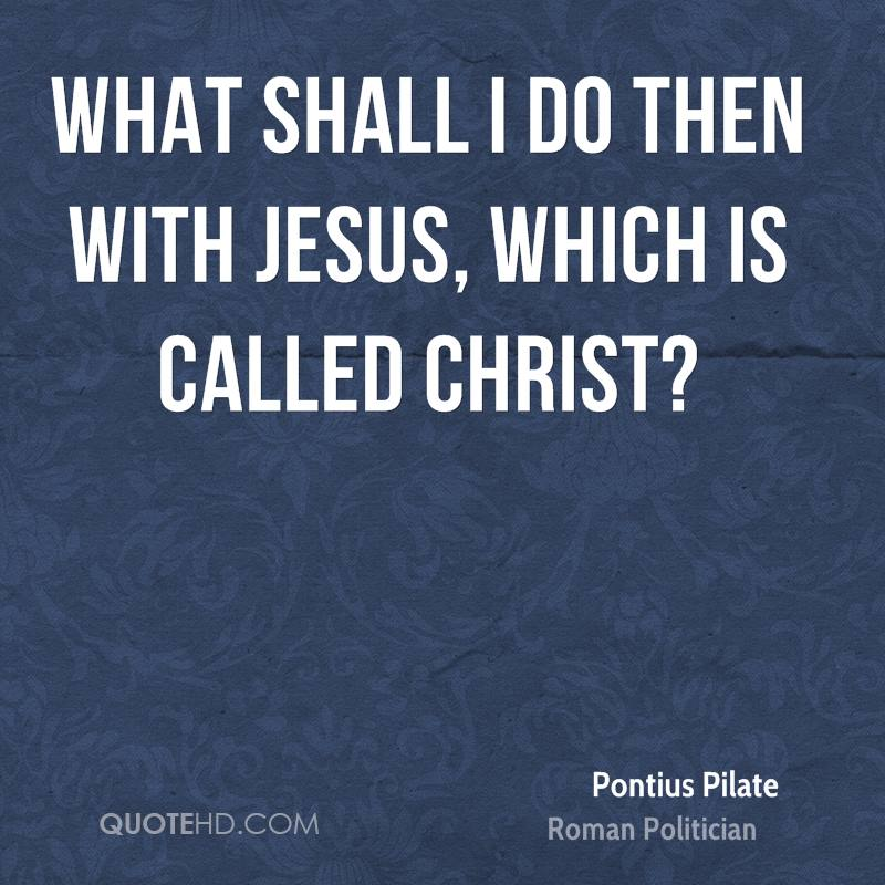 What shall I do then with Jesus, which is called Christ?