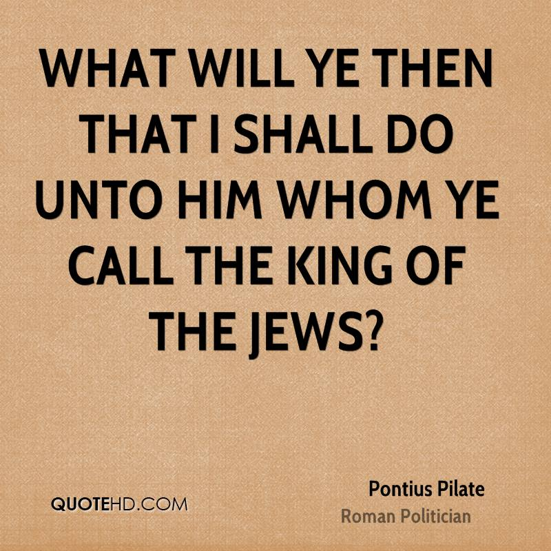 What will ye then that I shall do unto him whom ye call the King of the Jews?