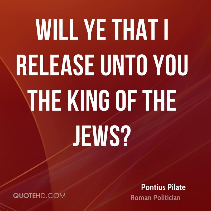Will ye that I release unto you the King of the Jews?