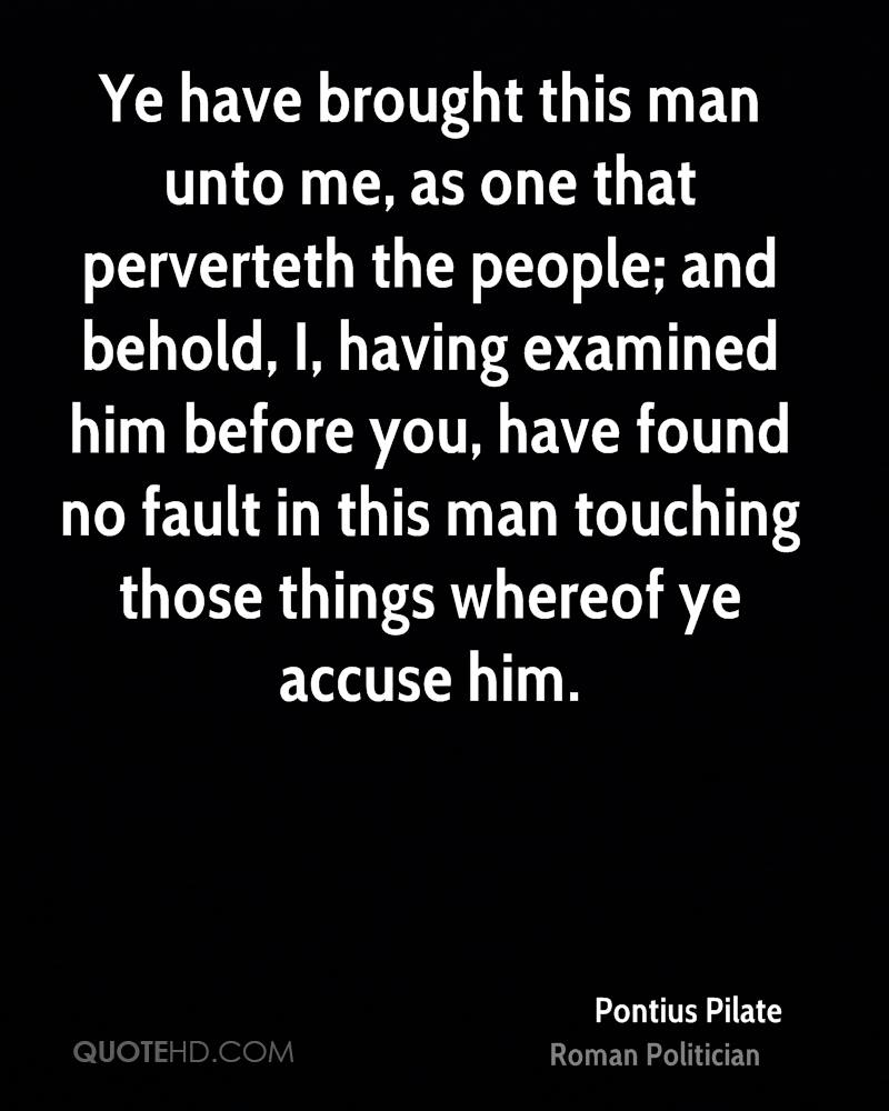 Ye have brought this man unto me, as one that perverteth the people; and behold, I, having examined him before you, have found no fault in this man touching those things whereof ye accuse him.