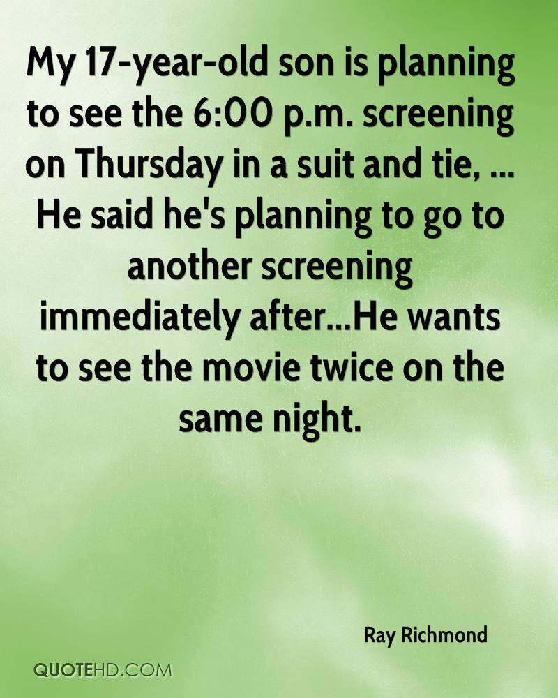 My 17-year-old son is planning to see the 6:00 p.m. screening on Thursday in a suit and tie, ... He said he's planning to go to another screening immediately after...He wants to see the movie twice on the same night.