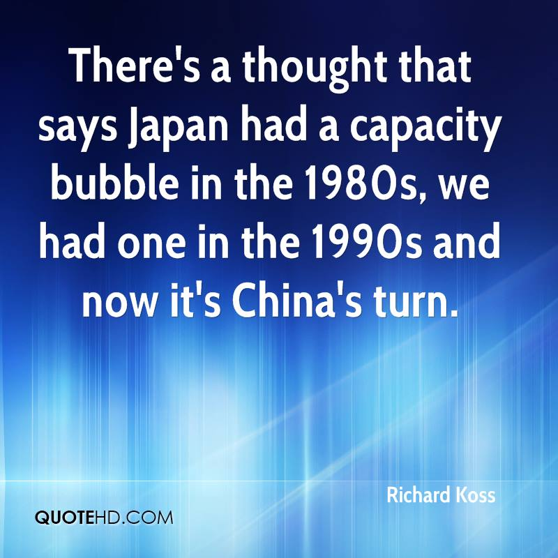 There's a thought that says Japan had a capacity bubble in the 1980s, we had one in the 1990s and now it's China's turn.