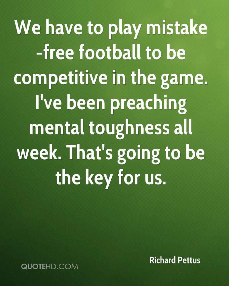 We have to play mistake-free football to be competitive in the game. I've been preaching mental toughness all week. That's going to be the key for us.