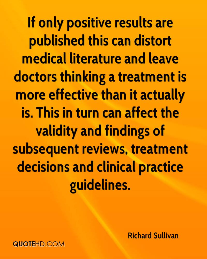 If only positive results are published this can distort medical literature and leave doctors thinking a treatment is more effective than it actually is. This in turn can affect the validity and findings of subsequent reviews, treatment decisions and clinical practice guidelines.