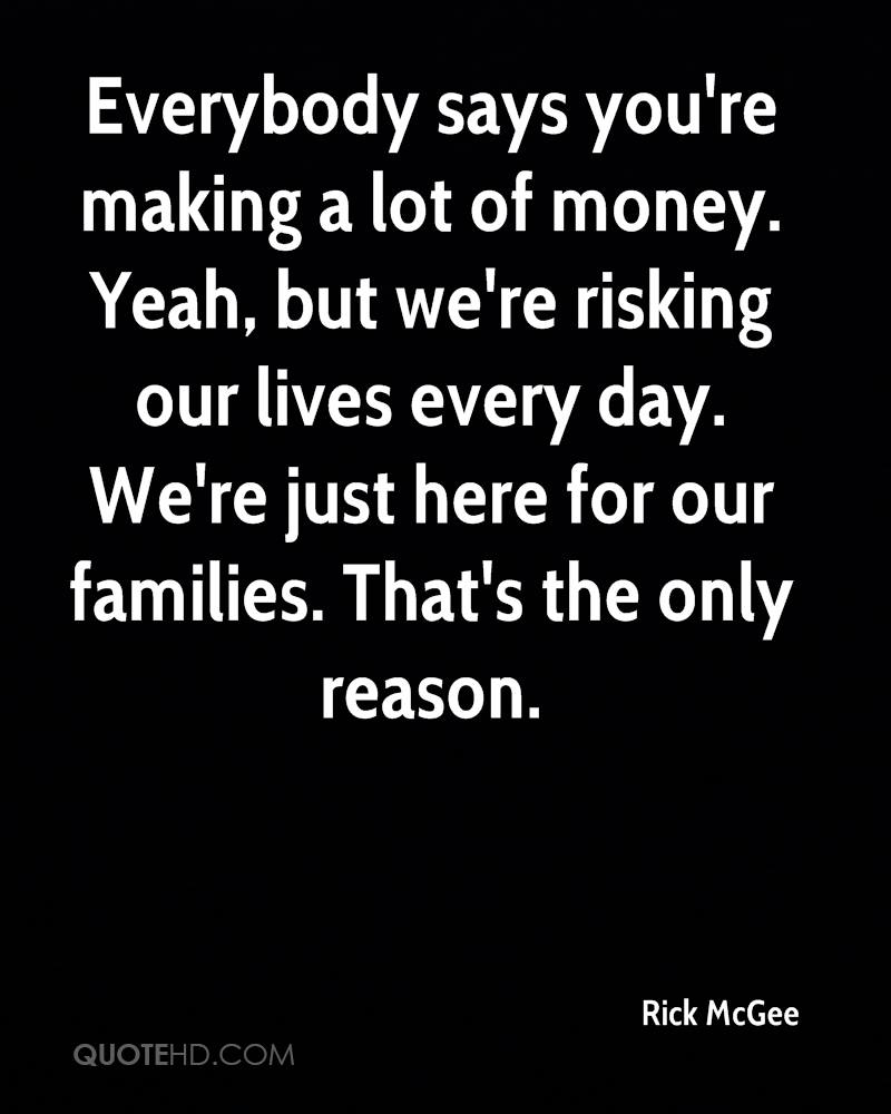 Everybody says you're making a lot of money. Yeah, but we're risking our lives every day. We're just here for our families. That's the only reason.