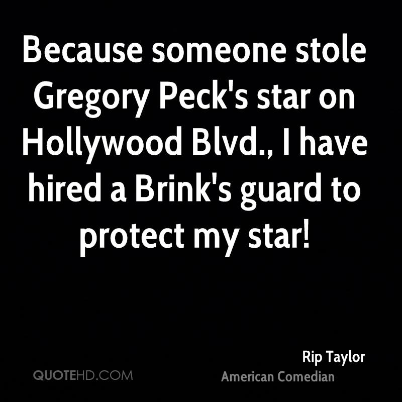 Because someone stole Gregory Peck's star on Hollywood Blvd., I have hired a Brink's guard to protect my star!
