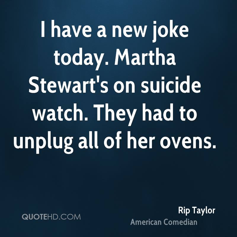 I have a new joke today. Martha Stewart's on suicide watch. They had to unplug all of her ovens.