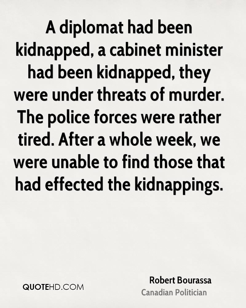 A diplomat had been kidnapped, a cabinet minister had been kidnapped, they were under threats of murder. The police forces were rather tired. After a whole week, we were unable to find those that had effected the kidnappings.