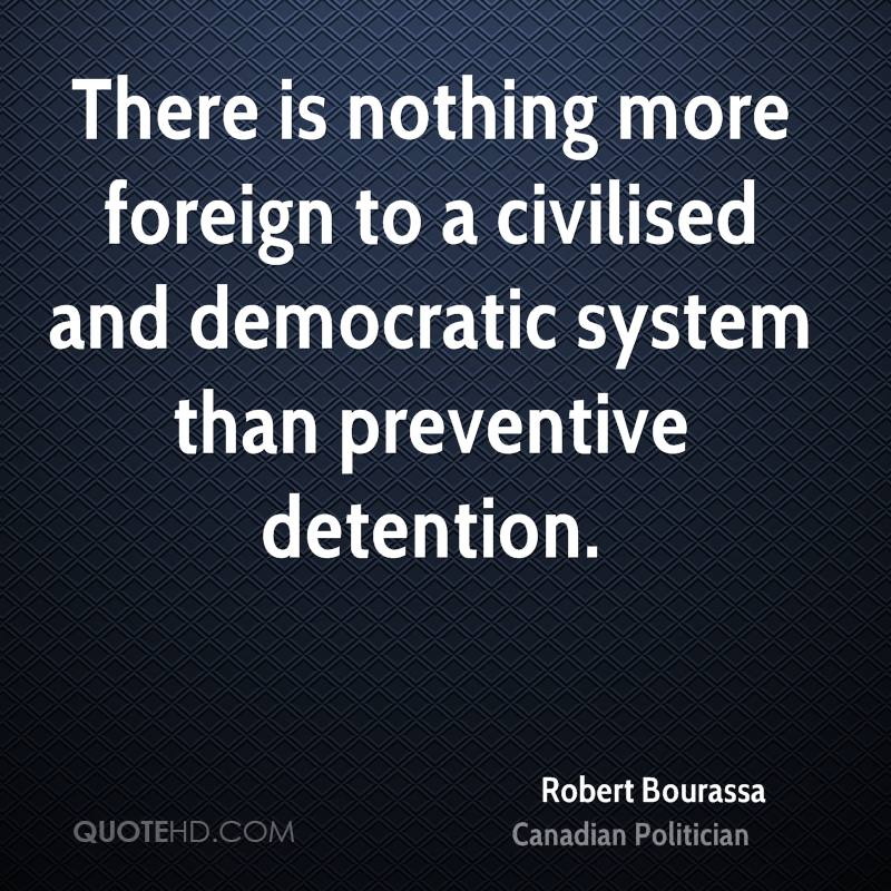 There is nothing more foreign to a civilised and democratic system than preventive detention.