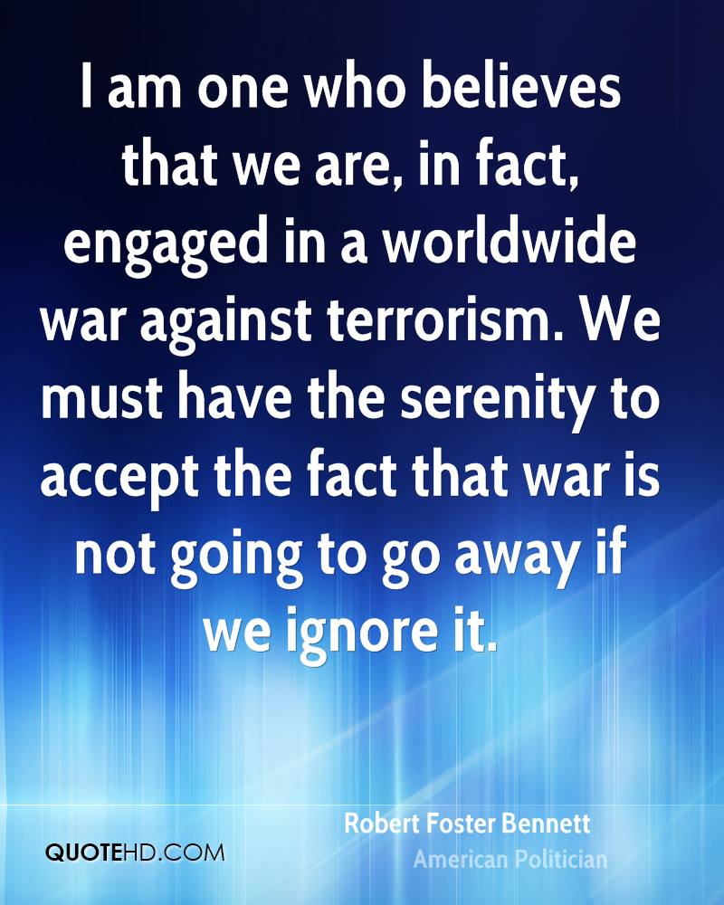 I am one who believes that we are, in fact, engaged in a worldwide war against terrorism. We must have the serenity to accept the fact that war is not going to go away if we ignore it.