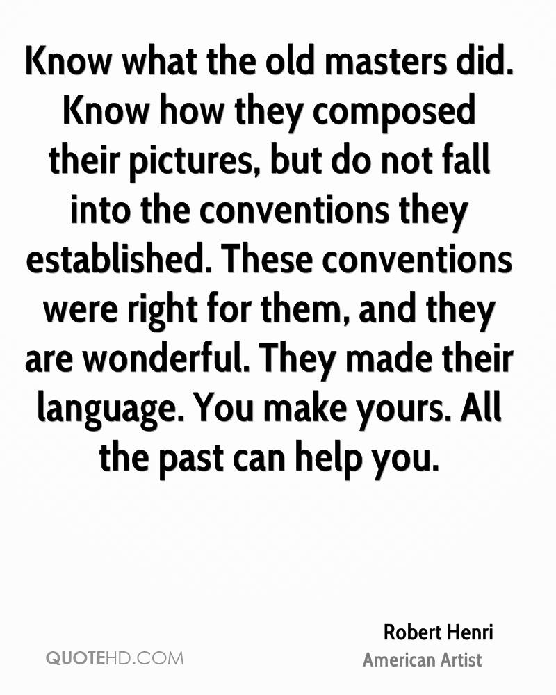Know what the old masters did. Know how they composed their pictures, but do not fall into the conventions they established. These conventions were right for them, and they are wonderful. They made their language. You make yours. All the past can help you.