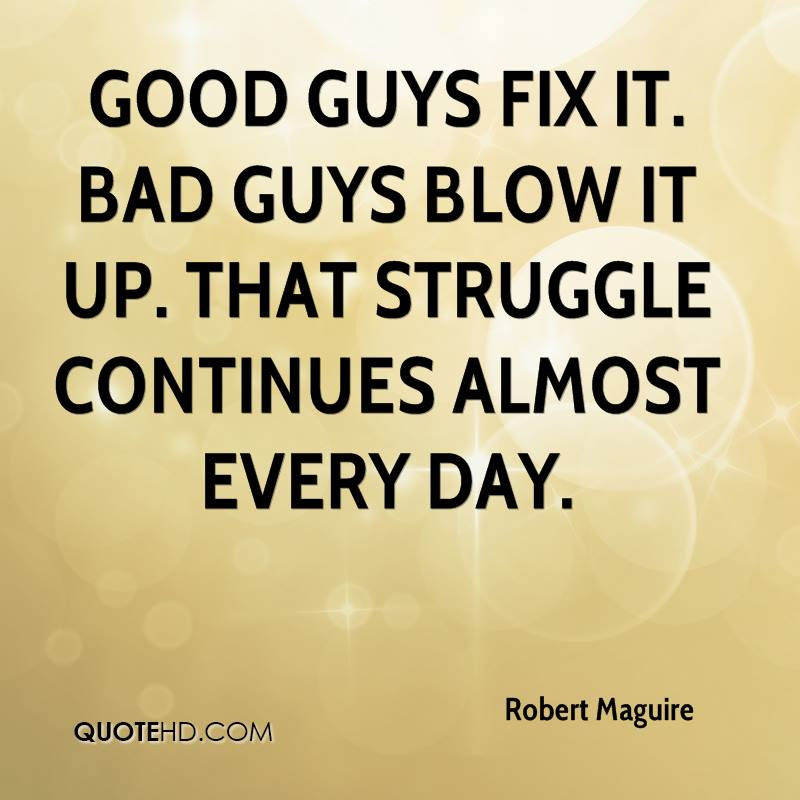 Good guys fix it. Bad guys blow it up. That struggle continues almost every day.