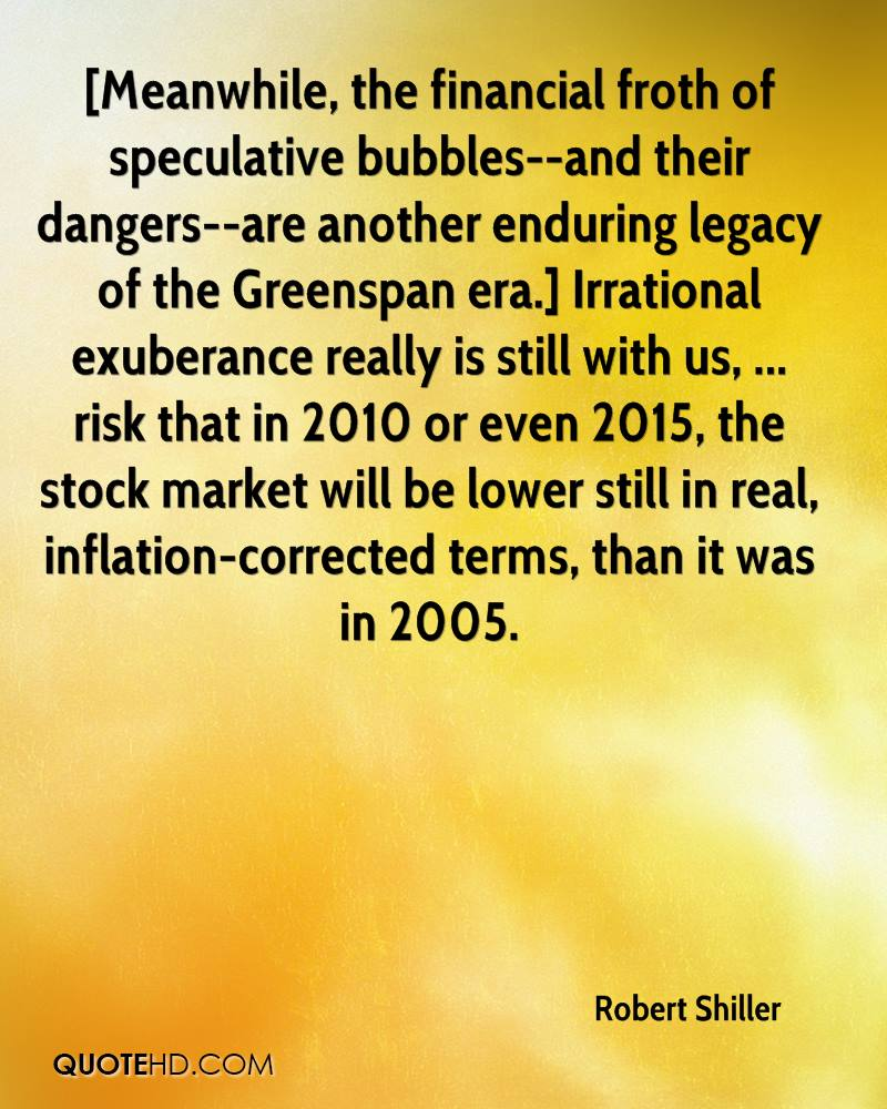 [Meanwhile, the financial froth of speculative bubbles--and their dangers--are another enduring legacy of the Greenspan era.] Irrational exuberance really is still with us, ... risk that in 2010 or even 2015, the stock market will be lower still in real, inflation-corrected terms, than it was in 2005.
