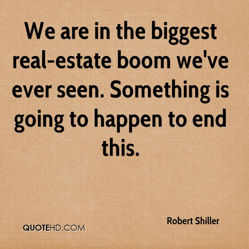 We are in the biggest real-estate boom we've ever seen. Something is going to happen to end this.