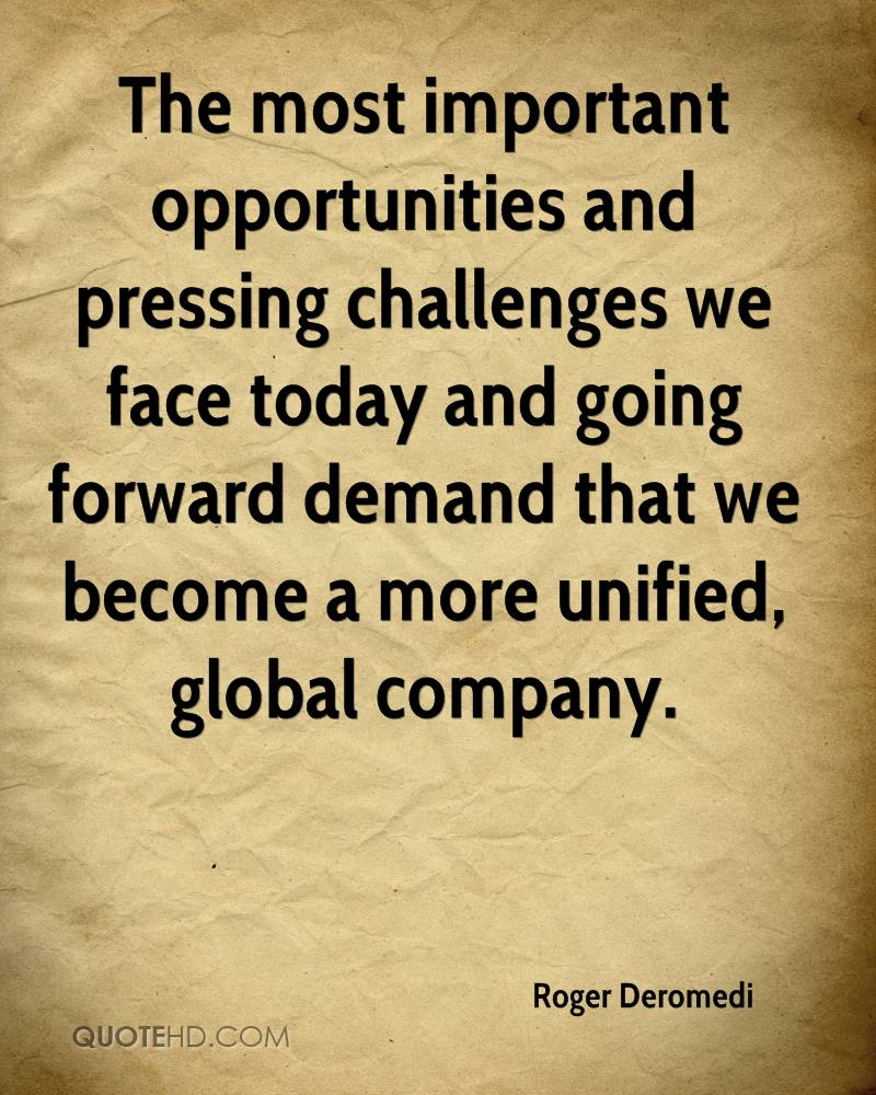The most important opportunities and pressing challenges we face today and going forward demand that we become a more unified, global company.