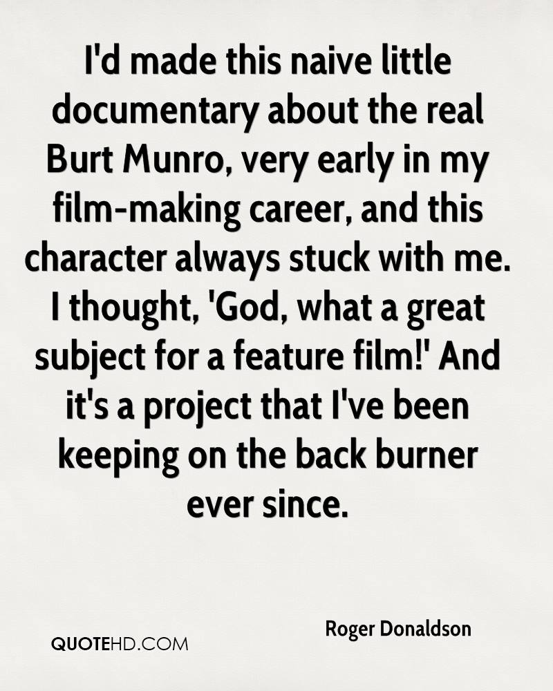 I'd made this naive little documentary about the real Burt Munro, very early in my film-making career, and this character always stuck with me. I thought, 'God, what a great subject for a feature film!' And it's a project that I've been keeping on the back burner ever since.