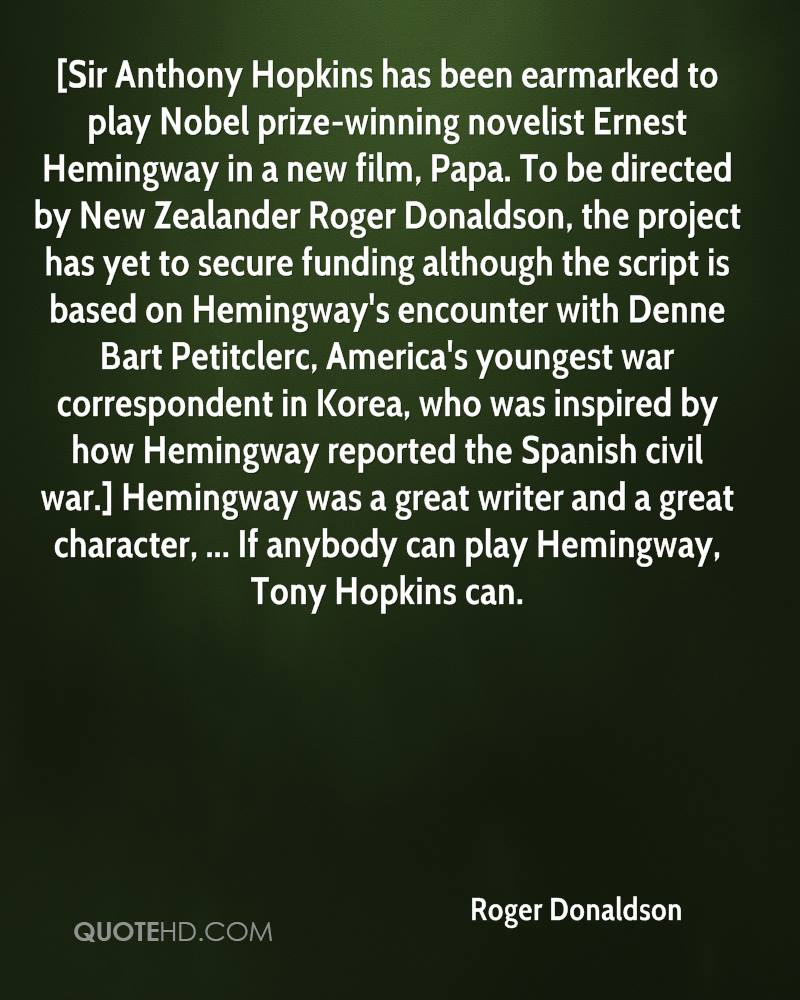 [Sir Anthony Hopkins has been earmarked to play Nobel prize-winning novelist Ernest Hemingway in a new film, Papa. To be directed by New Zealander Roger Donaldson, the project has yet to secure funding although the script is based on Hemingway's encounter with Denne Bart Petitclerc, America's youngest war correspondent in Korea, who was inspired by how Hemingway reported the Spanish civil war.] Hemingway was a great writer and a great character, ... If anybody can play Hemingway, Tony Hopkins can.