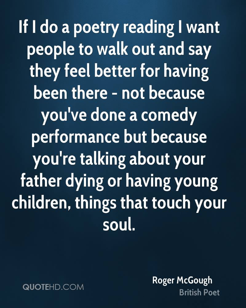 If I do a poetry reading I want people to walk out and say they feel better for having been there - not because you've done a comedy performance but because you're talking about your father dying or having young children, things that touch your soul.
