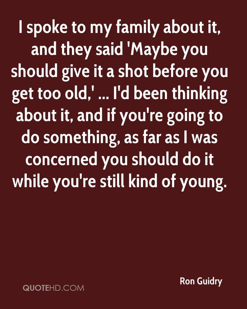 I spoke to my family about it, and they said 'Maybe you should give it a shot before you get too old,' ... I'd been thinking about it, and if you're going to do something, as far as I was concerned you should do it while you're still kind of young.