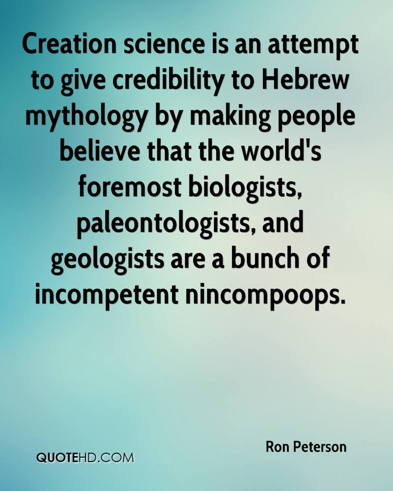 Creation science is an attempt to give credibility to Hebrew mythology by making people believe that the world's foremost biologists, paleontologists, and geologists are a bunch of incompetent nincompoops.