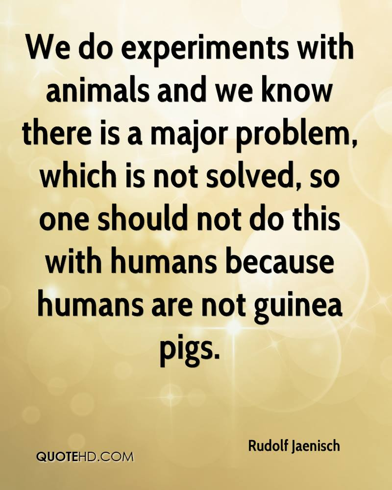 We do experiments with animals and we know there is a major problem, which is not solved, so one should not do this with humans because humans are not guinea pigs.