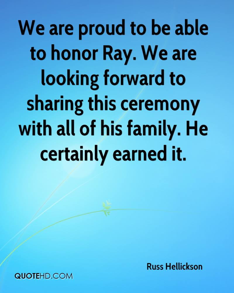 We are proud to be able to honor Ray. We are looking forward to sharing this ceremony with all of his family. He certainly earned it.