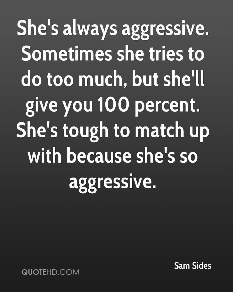 She's always aggressive. Sometimes she tries to do too much, but she'll give you 100 percent. She's tough to match up with because she's so aggressive.