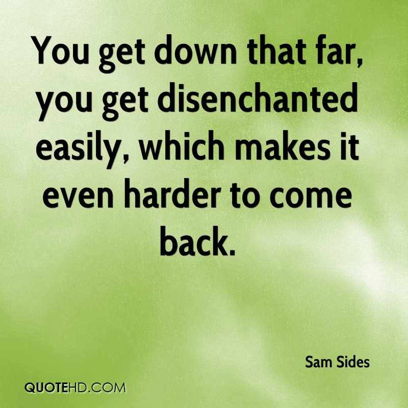 You get down that far, you get disenchanted easily, which makes it even harder to come back.