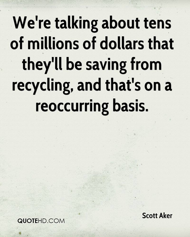 We're talking about tens of millions of dollars that they'll be saving from recycling, and that's on a reoccurring basis.